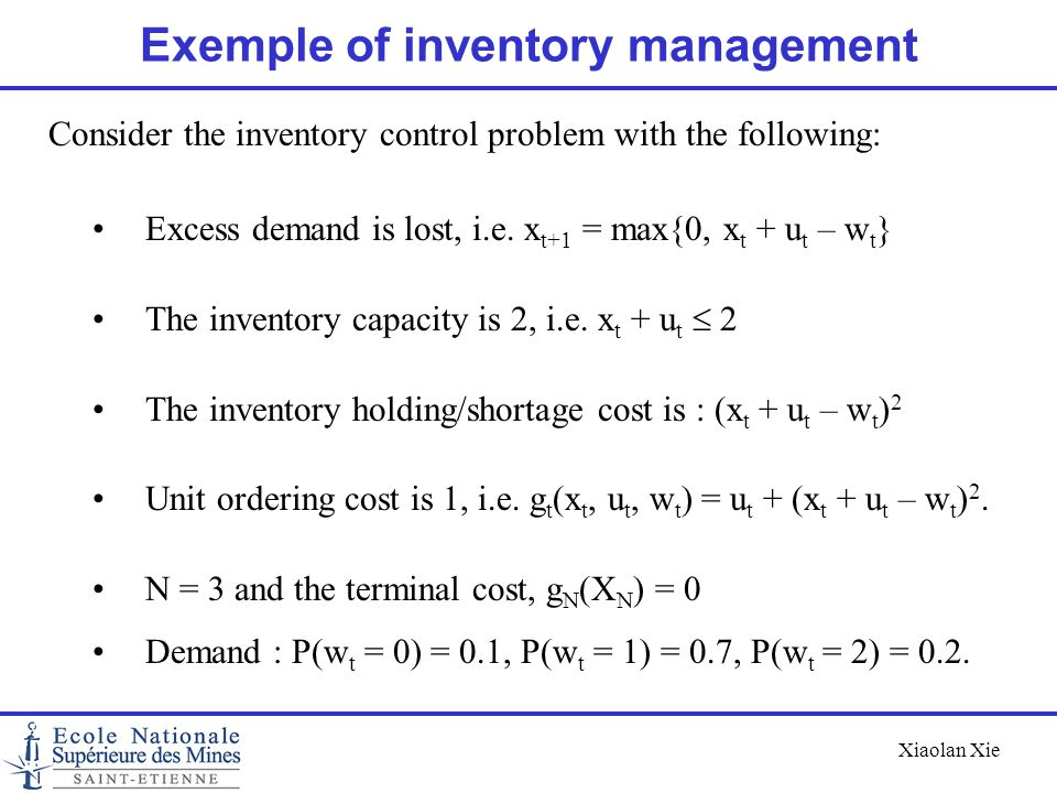 Xiaolan Xie Exemple of inventory management Consider the inventory control problem with the following: Excess demand is lost, i.e. x t+1 = max{0, x t