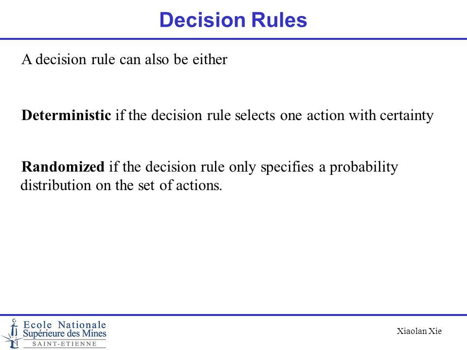 Xiaolan Xie Decision Rules A decision rule can also be either Deterministic if the decision rule selects one action with certainty Randomized if the d