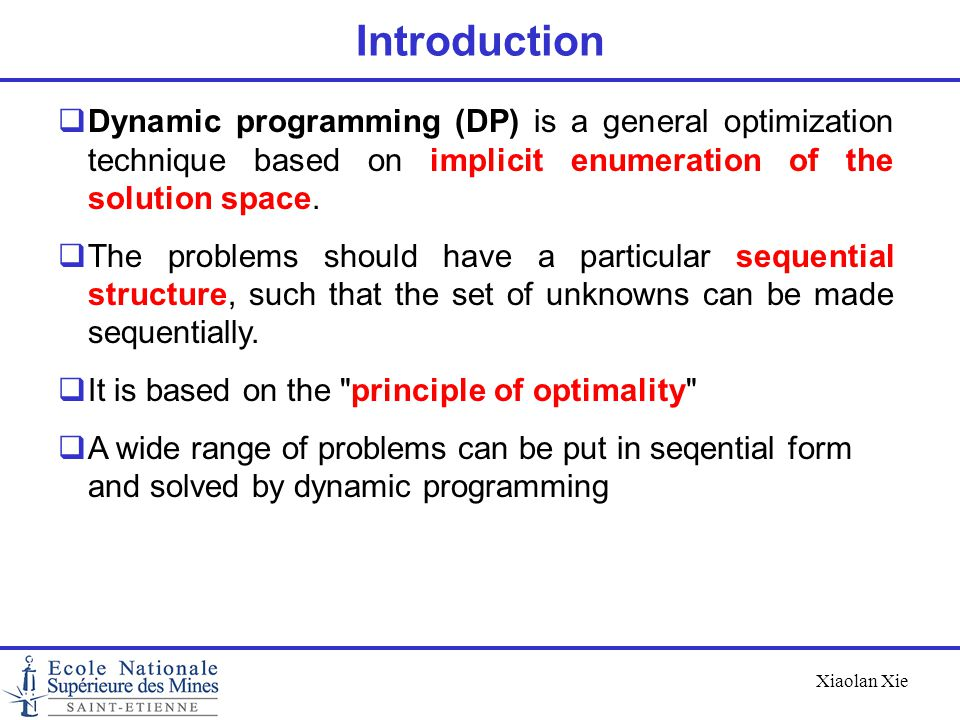 Xiaolan Xie Introduction Applications : Optimal control Most problems in graph theory Investment Deterministic and stochastic inventory control Project scheduling Production scheduling We limit ourselves to discrete optimization