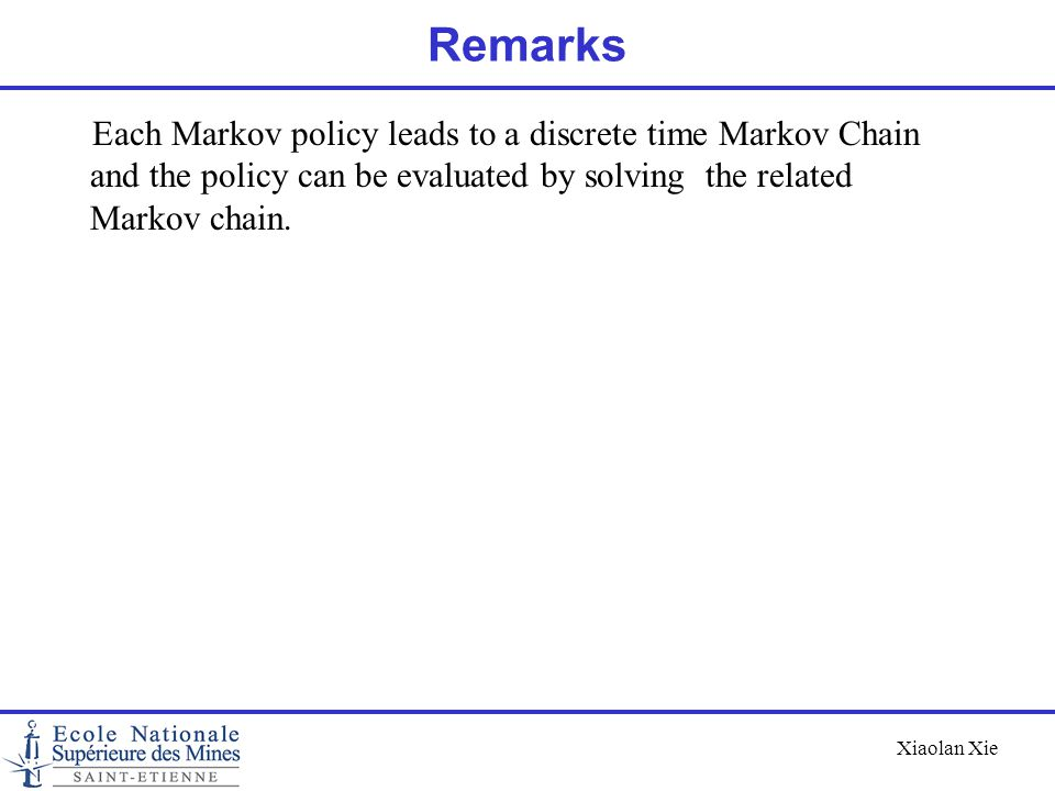 Xiaolan Xie Remarks Each Markov policy leads to a discrete time Markov Chain and the policy can be evaluated by solving the related Markov chain.