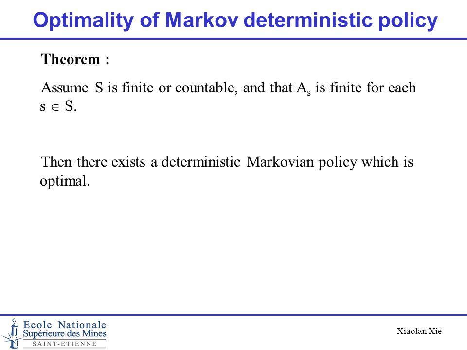 Xiaolan Xie Optimality of Markov deterministic policy Theorem : Assume S is finite or countable, and that A s is finite for each s  S. Then there ex