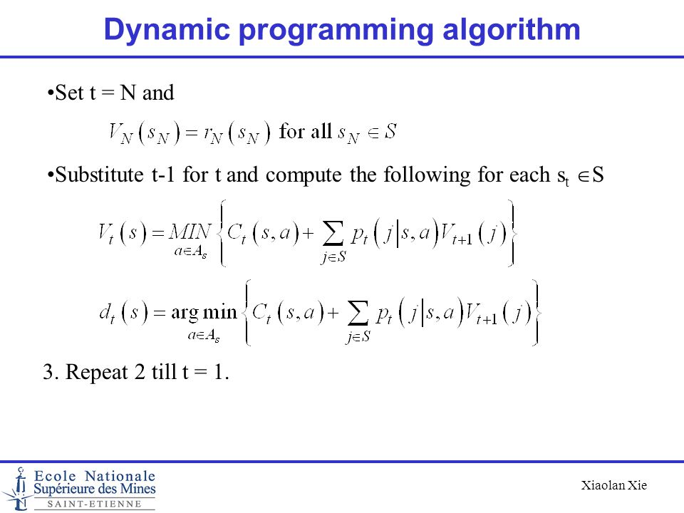 Xiaolan Xie Dynamic programming algorithm Set t = N and Substitute t-1 for t and compute the following for each s t  S 3. Repeat 2 till t = 1.