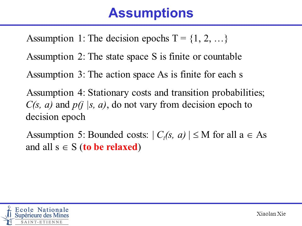 Xiaolan Xie Assumptions Assumption 1: The decision epochs T = {1, 2, …} Assumption 2: The state space S is finite or countable Assumption 3: The actio