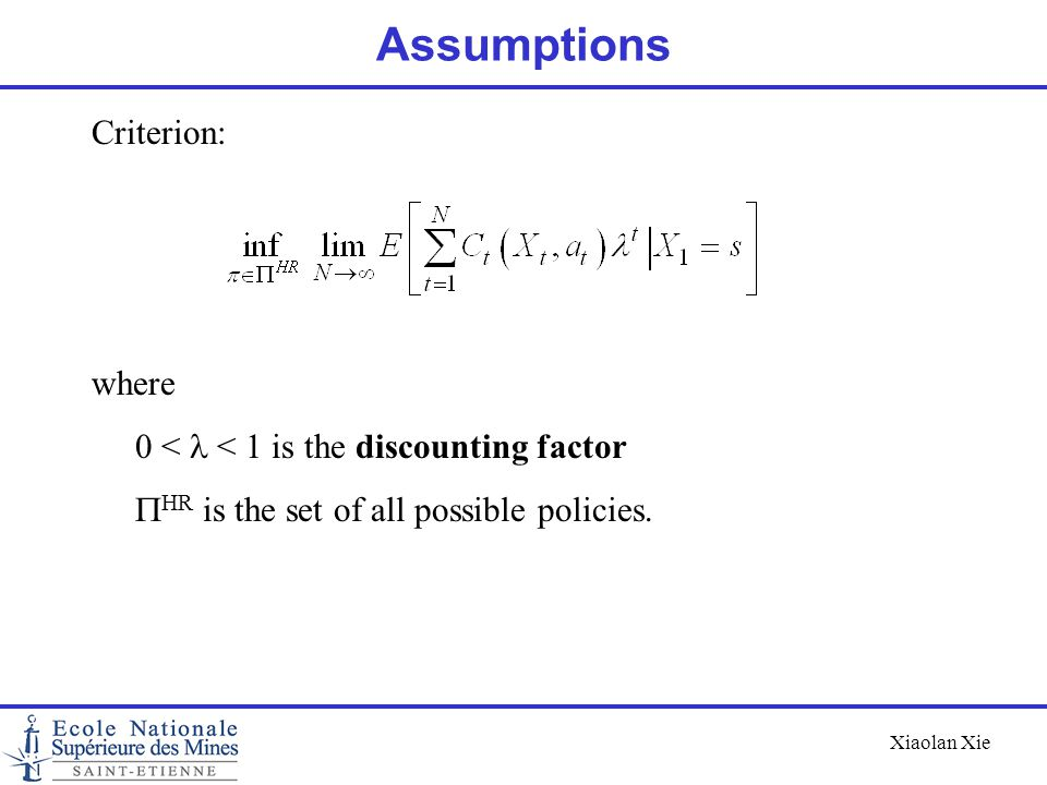 Xiaolan Xie Assumptions Criterion: where 0 <  < 1 is the discounting factor  HR is the set of all possible policies.