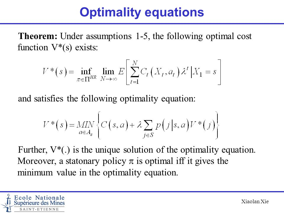 Xiaolan Xie Optimality equations Theorem: Under assumptions 1-5, the following optimal cost function V*(s) exists: and satisfies the following optimal