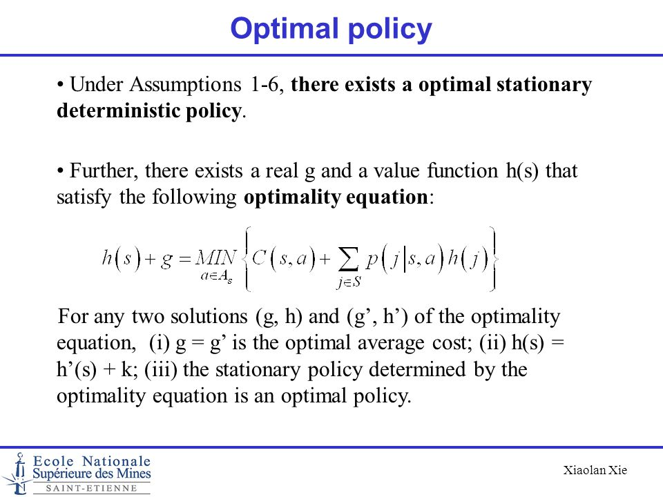 Xiaolan Xie Optimal policy Under Assumptions 1-6, there exists a optimal stationary deterministic policy. Further, there exists a real g and a value f