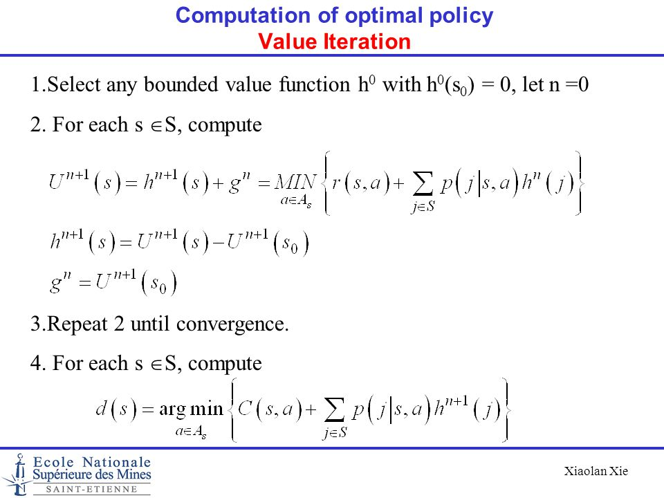 Xiaolan Xie Computation of optimal policy Value Iteration 1.Select any bounded value function h 0 with h 0 (s 0 ) = 0, let n =0 2. For each s  S, com