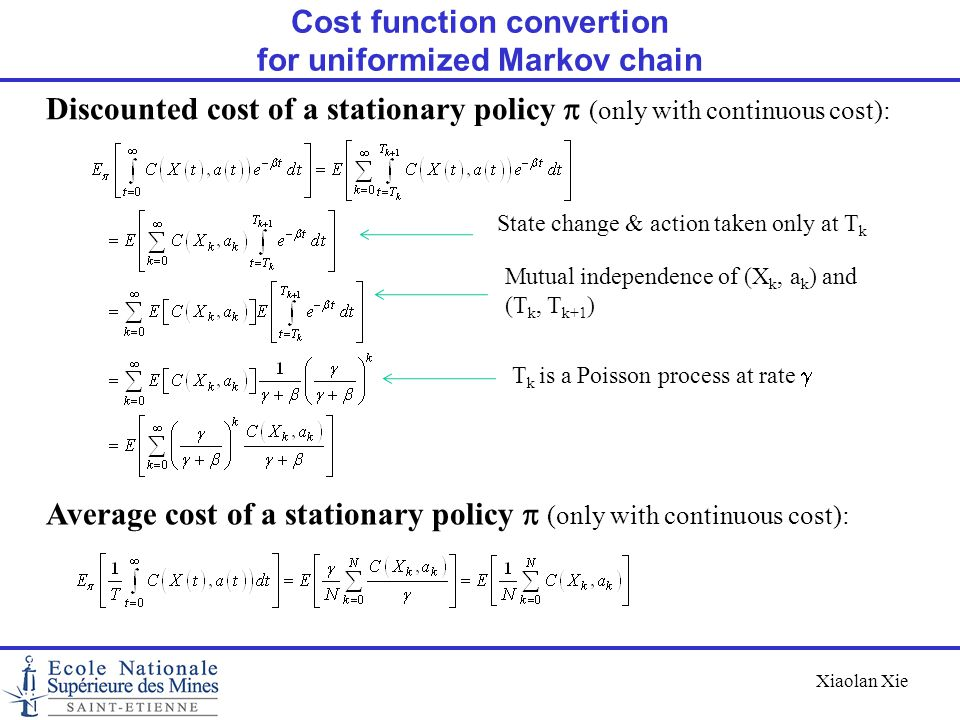 Xiaolan Xie Cost function convertion for uniformized Markov chain Discounted cost of a stationary policy  (only with continuous cost): State change &