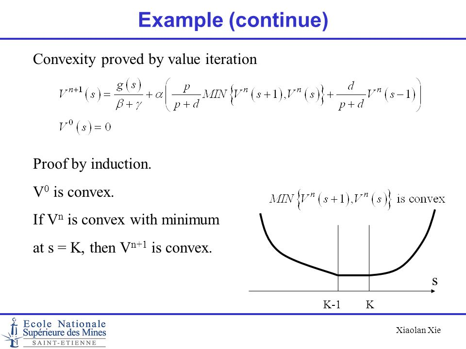 Xiaolan Xie Example (continue) Convexity proved by value iteration Proof by induction. V 0 is convex. If V n is convex with minimum at s = K, then V n