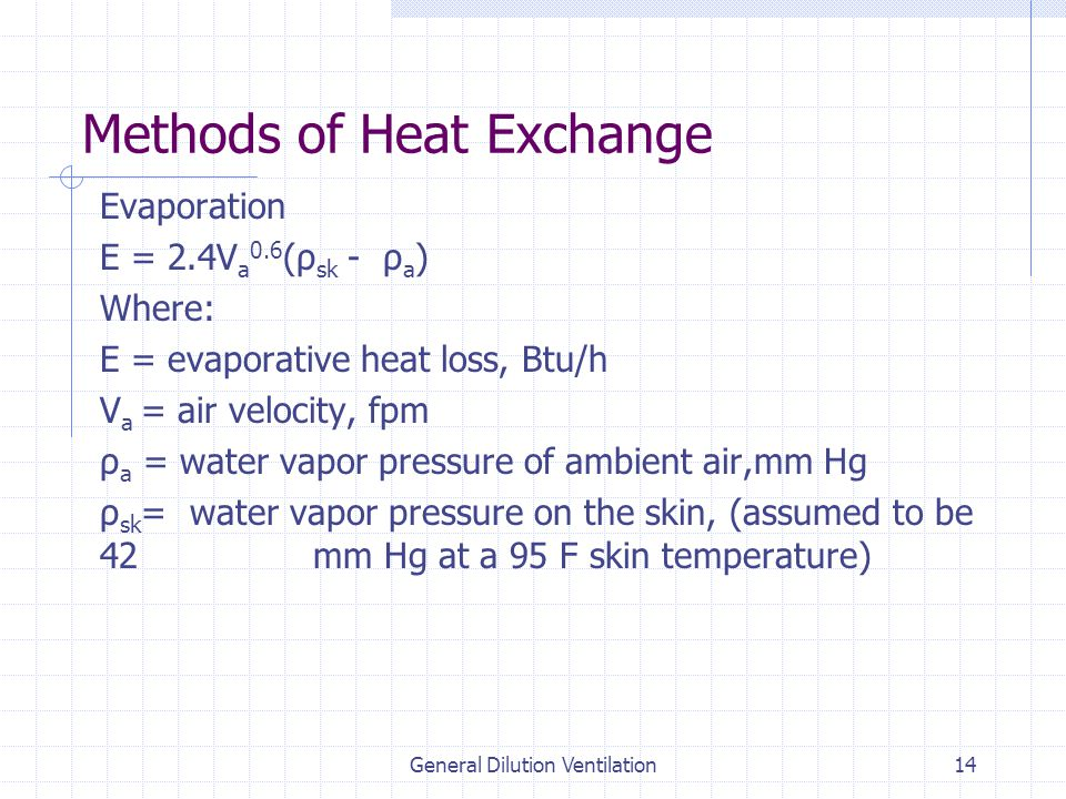 General Dilution Ventilation14 Methods of Heat Exchange Evaporation E = 2.4V a 0.6 (ρ sk - ρ a ) Where: E = evaporative heat loss, Btu/h V a = air velocity, fpm ρ a = water vapor pressure of ambient air,mm Hg ρ sk = water vapor pressure on the skin, (assumed to be 42 mm Hg at a 95 F skin temperature)