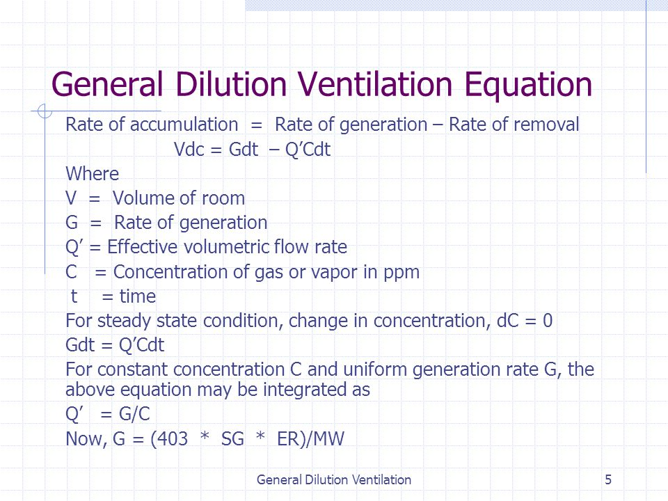 General Dilution Ventilation5 General Dilution Ventilation Equation Rate of accumulation = Rate of generation – Rate of removal Vdc = Gdt – Q'Cdt Where V = Volume of room G = Rate of generation Q' = Effective volumetric flow rate C = Concentration of gas or vapor in ppm t = time For steady state condition, change in concentration, dC = 0 Gdt = Q'Cdt For constant concentration C and uniform generation rate G, the above equation may be integrated as Q' = G/C Now, G = (403 * SG * ER)/MW