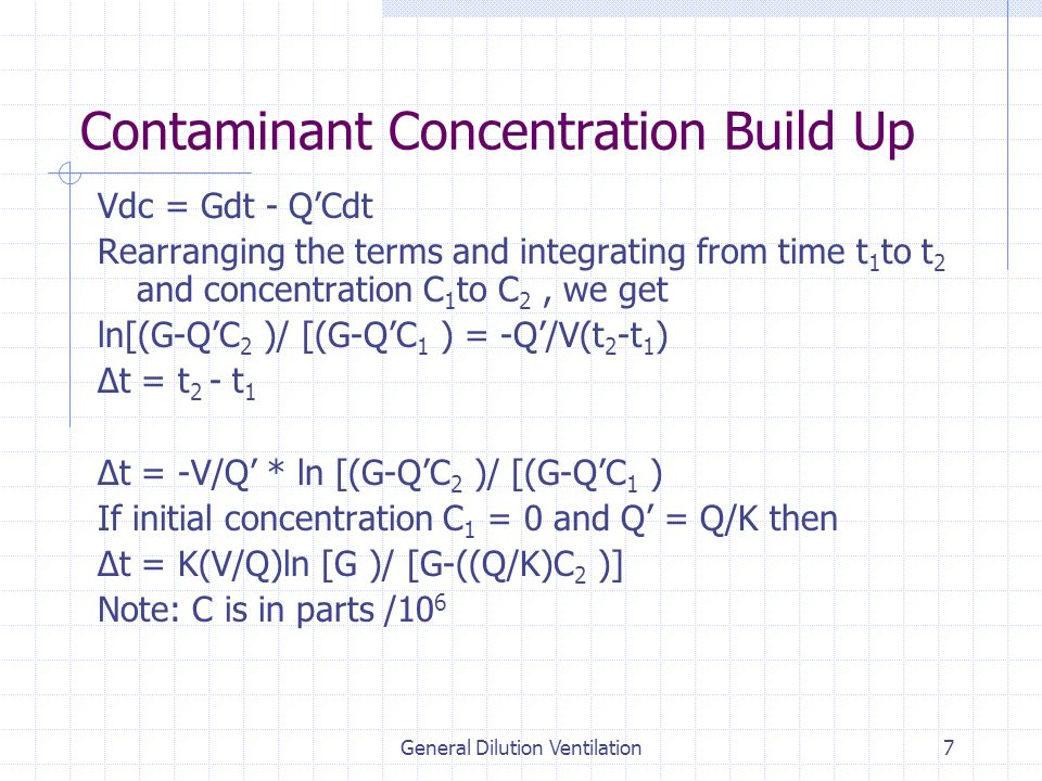General Dilution Ventilation7 Contaminant Concentration Build Up Vdc = Gdt - Q'Cdt Rearranging the terms and integrating from time t 1 to t 2 and concentration C 1 to C 2, we get ln[(G-Q'C 2 )/ [(G-Q'C 1 ) = -Q'/V(t 2 -t 1 ) Δt = t 2 - t 1 Δt = -V/Q' * ln [(G-Q'C 2 )/ [(G-Q'C 1 ) If initial concentration C 1 = 0 and Q' = Q/K then Δt = K(V/Q)ln [G )/ [G-((Q/K)C 2 )] Note: C is in parts /10 6