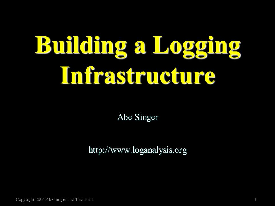 Copyright 2004 Abe Singer and Tina Bird 1 Building a Logging Infrastructure Abe Singer http://www.loganalysis.org
