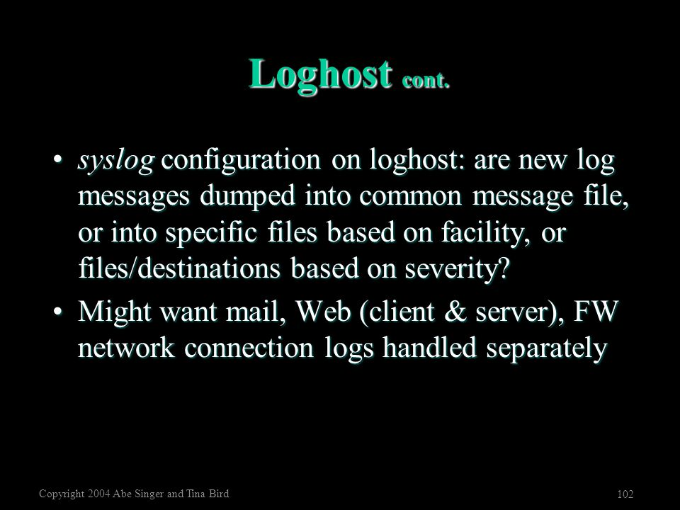 Copyright 2004 Abe Singer and Tina Bird 102 Loghost cont. syslog configuration on loghost: are new log messages dumped into common message file, or in