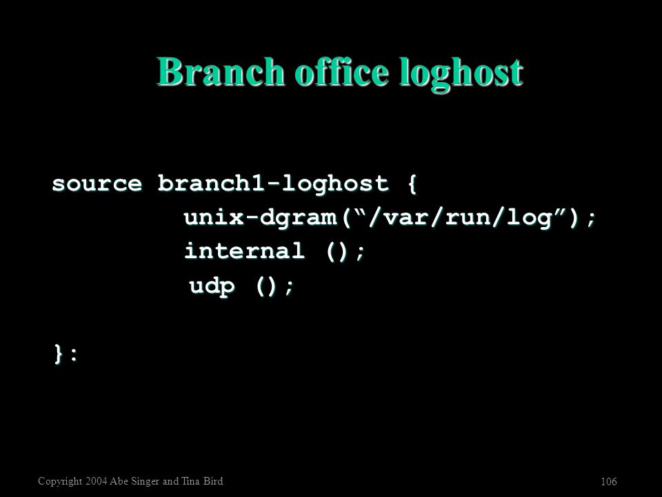 "Copyright 2004 Abe Singer and Tina Bird 106 Branch office loghost source branch1-loghost { unix-dgram(""/var/run/log""); internal (); udp (); udp ();}:"