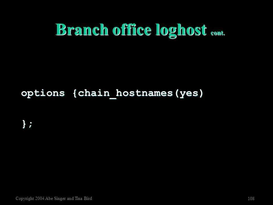 Copyright 2004 Abe Singer and Tina Bird 108 Branch office loghost cont. options {chain_hostnames(yes) };