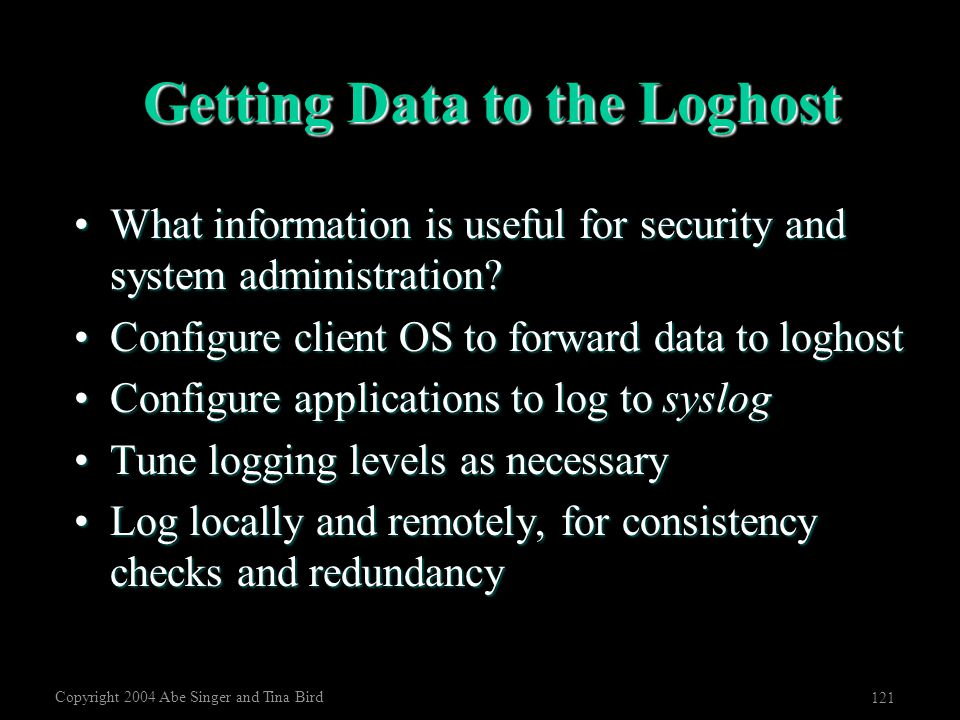 Copyright 2004 Abe Singer and Tina Bird 121 Getting Data to the Loghost What information is useful for security and system administration?What informa