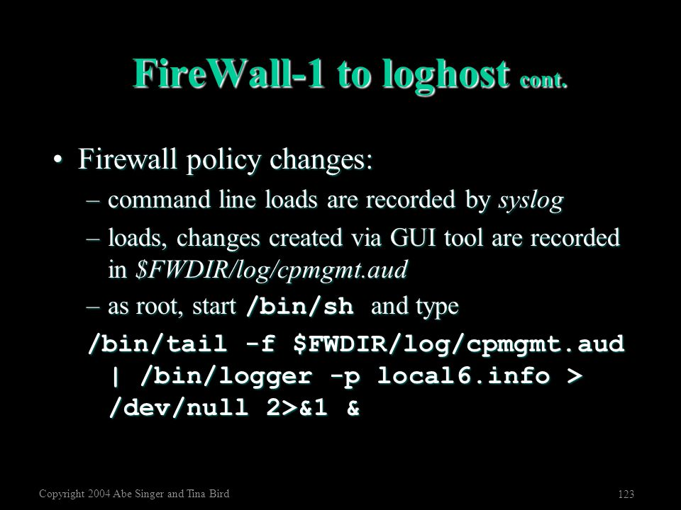 Copyright 2004 Abe Singer and Tina Bird 123 FireWall-1 to loghost cont. Firewall policy changes:Firewall policy changes: –command line loads are recor