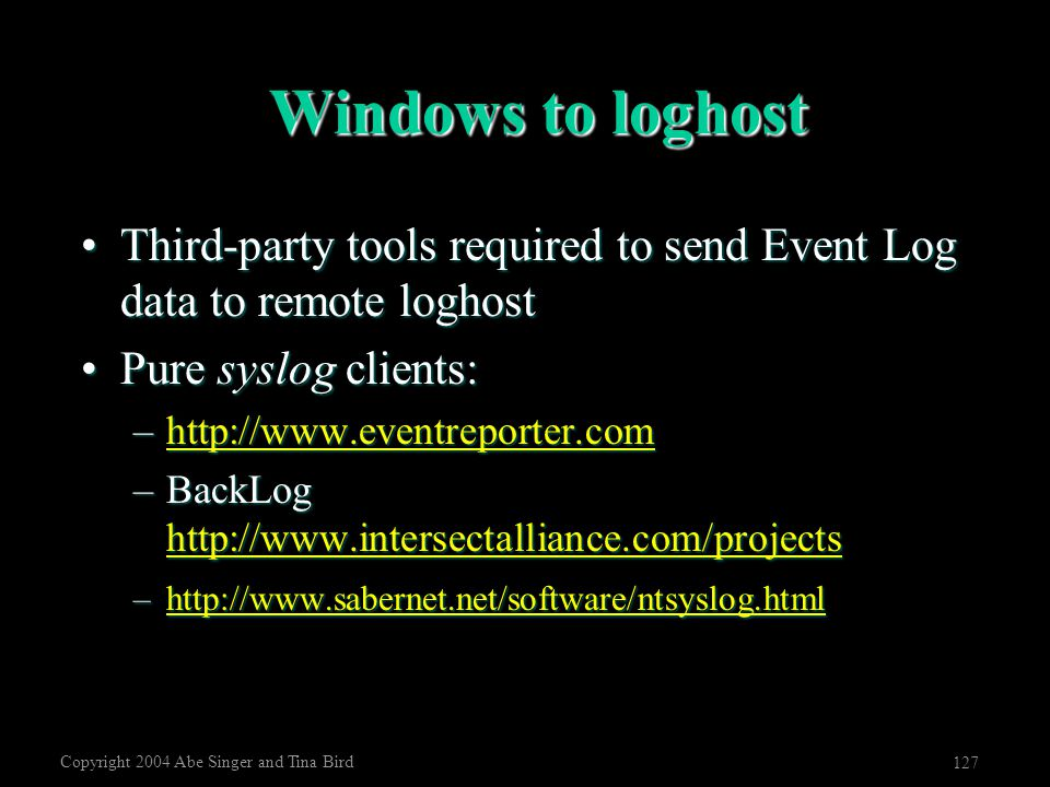 Copyright 2004 Abe Singer and Tina Bird 127 Windows to loghost Third-party tools required to send Event Log data to remote loghostThird-party tools re