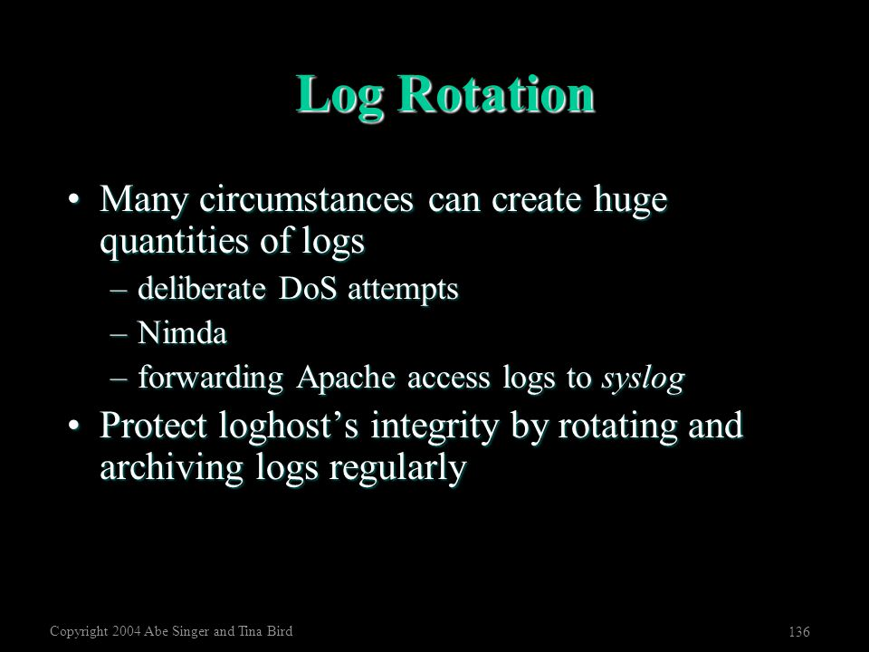 Copyright 2004 Abe Singer and Tina Bird 136 Log Rotation Many circumstances can create huge quantities of logsMany circumstances can create huge quant