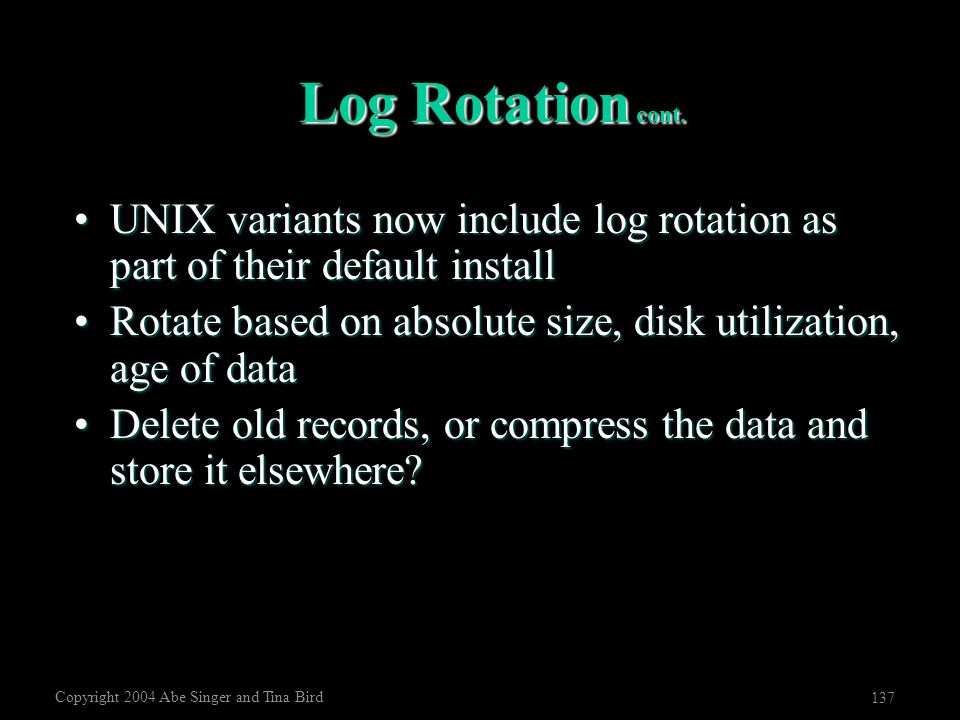 Copyright 2004 Abe Singer and Tina Bird 137 Log Rotation cont. UNIX variants now include log rotation as part of their default installUNIX variants no