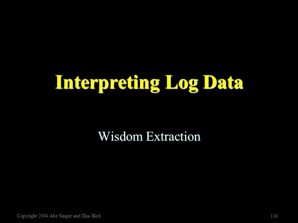 Copyright 2004 Abe Singer and Tina Bird 139 Interpreting Log Data Wisdom Extraction
