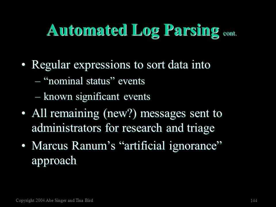 "Copyright 2004 Abe Singer and Tina Bird 144 Automated Log Parsing cont. Regular expressions to sort data intoRegular expressions to sort data into –""n"