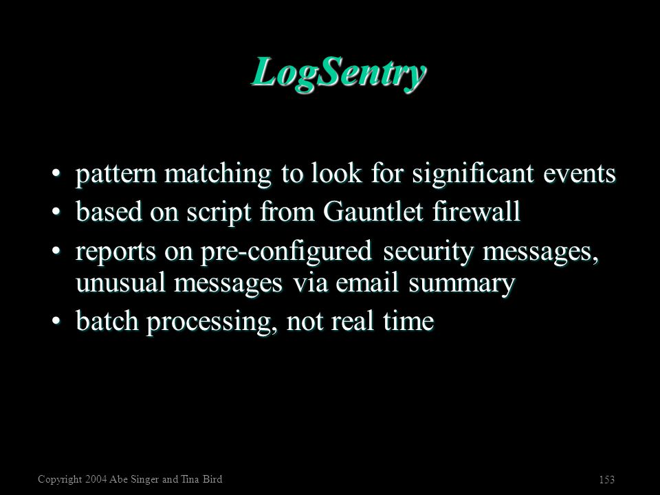 Copyright 2004 Abe Singer and Tina Bird 153 LogSentry pattern matching to look for significant eventspattern matching to look for significant events b