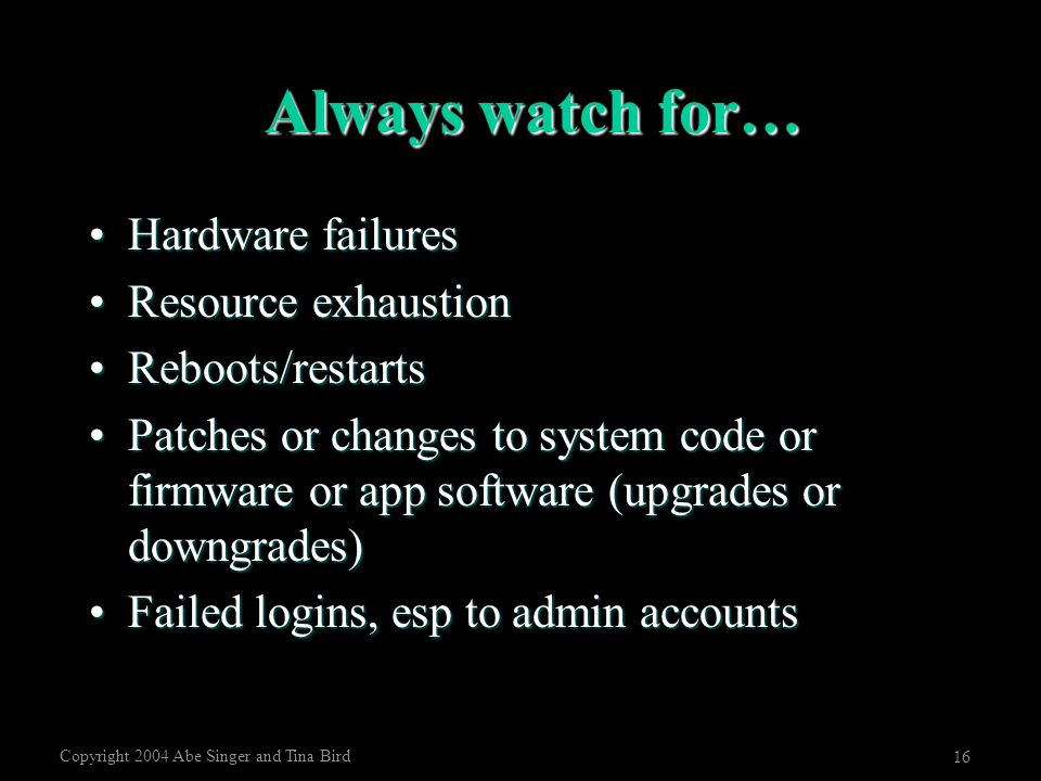Copyright 2004 Abe Singer and Tina Bird 16 Always watch for… Hardware failuresHardware failures Resource exhaustionResource exhaustion Reboots/restart