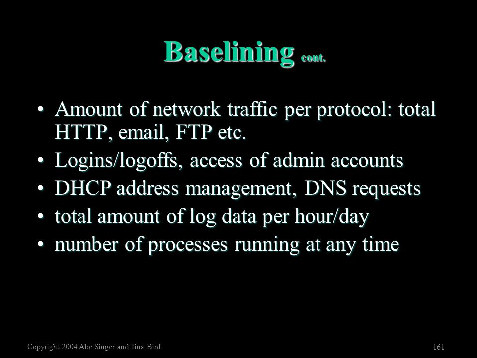 Copyright 2004 Abe Singer and Tina Bird 161 Baselining cont. Amount of network traffic per protocol: total HTTP, email, FTP etc.Amount of network traf
