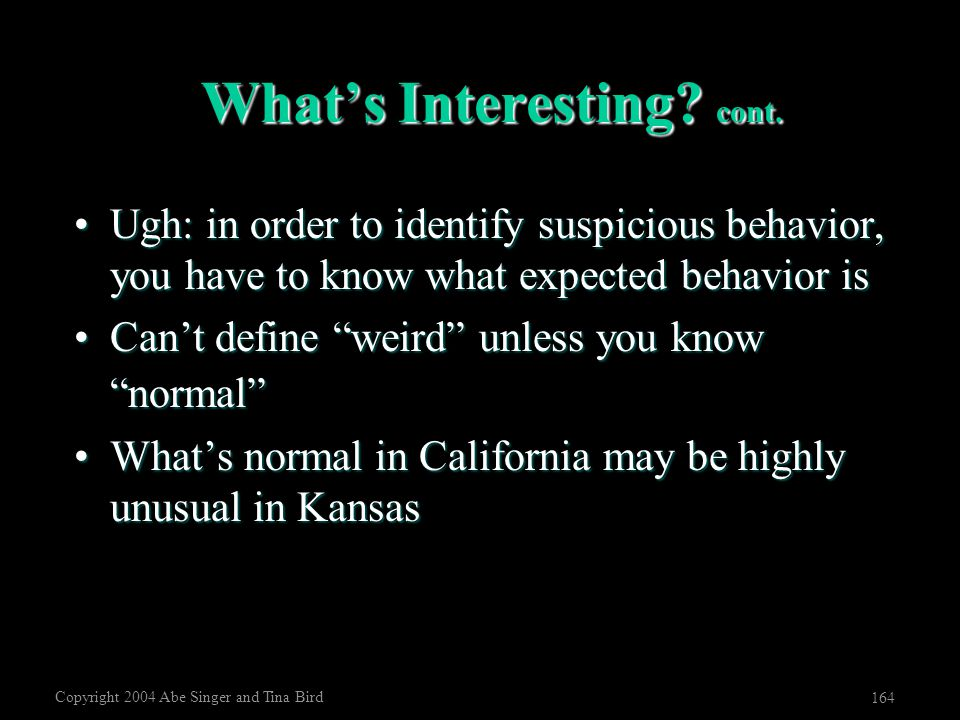 Copyright 2004 Abe Singer and Tina Bird 164 What's Interesting? cont. Ugh: in order to identify suspicious behavior, you have to know what expected be