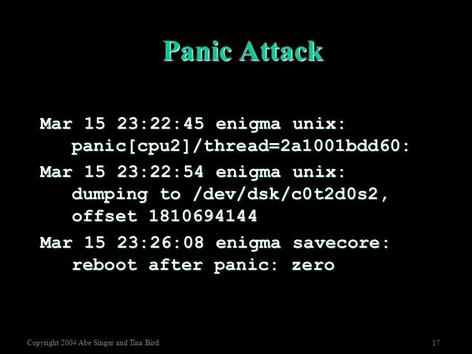 Copyright 2004 Abe Singer and Tina Bird 17 Panic Attack Mar 15 23:22:45 enigma unix: panic[cpu2]/thread=2a1001bdd60: Mar 15 23:22:54 enigma unix: dump
