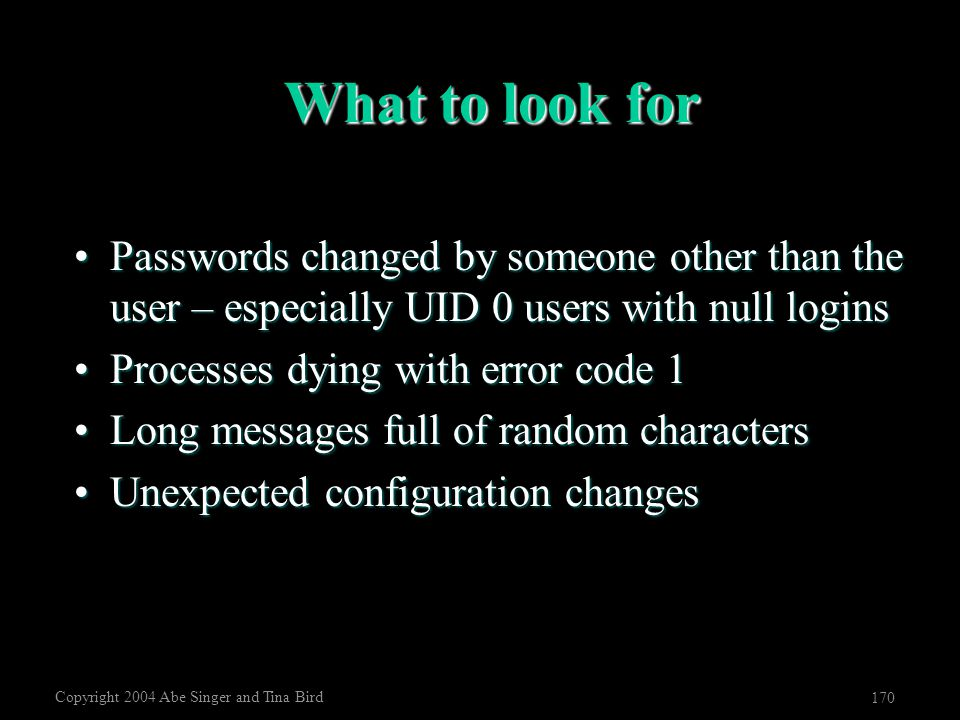 Copyright 2004 Abe Singer and Tina Bird 170 What to look for Passwords changed by someone other than the user – especially UID 0 users with null login
