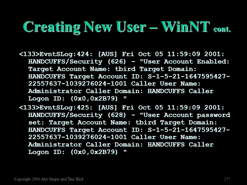 Copyright 2004 Abe Singer and Tina Bird 177 Creating New User – WinNT cont. EvntSLog:424: [AUS] Fri Oct 05 11:59:09 2001: HANDCUFFS/Security (626) -