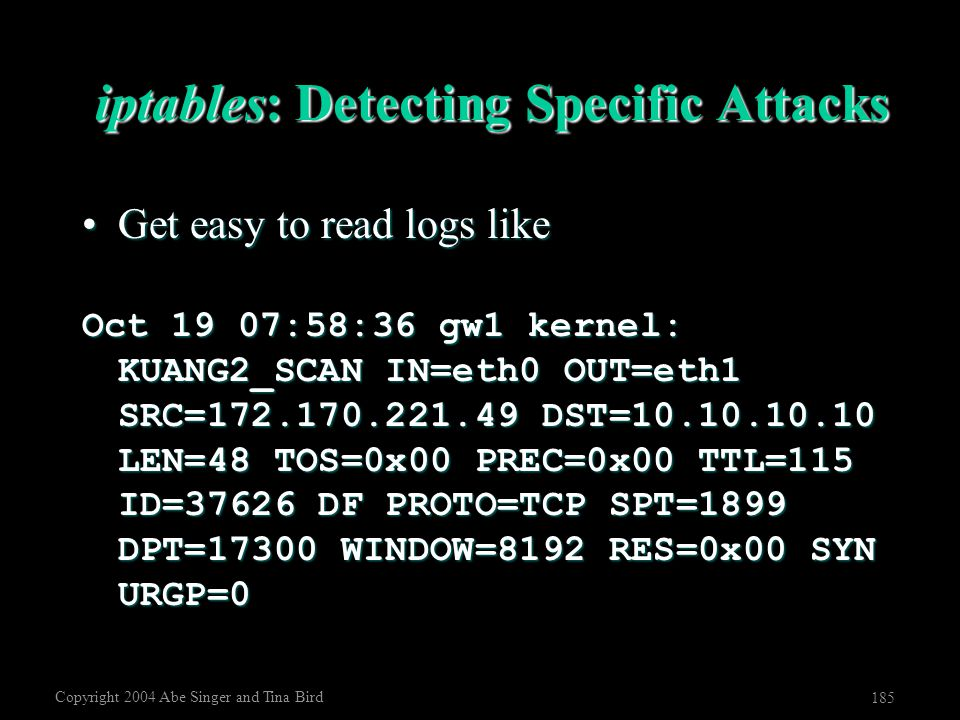 Copyright 2004 Abe Singer and Tina Bird 185 iptables: Detecting Specific Attacks Get easy to read logs likeGet easy to read logs like Oct 19 07:58:36