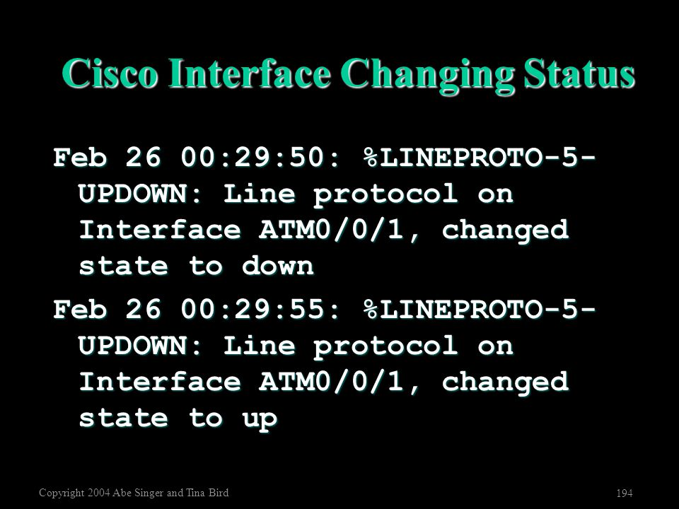 Copyright 2004 Abe Singer and Tina Bird 194 Cisco Interface Changing Status Feb 26 00:29:50: %LINEPROTO-5- UPDOWN: Line protocol on Interface ATM0/0/1