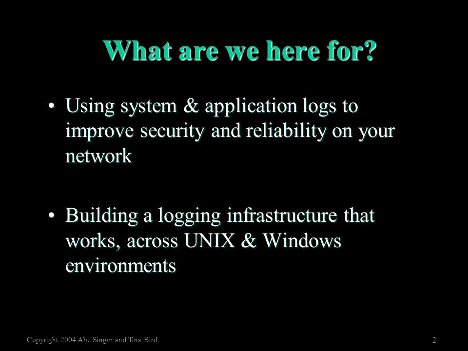 Copyright 2004 Abe Singer and Tina Bird 2 What are we here for? Using system & application logs to improve security and reliability on your networkUsi