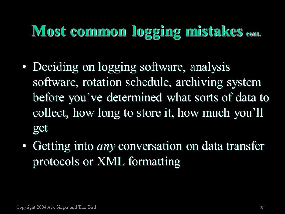 Copyright 2004 Abe Singer and Tina Bird 202 Most common logging mistakes cont. Deciding on logging software, analysis software, rotation schedule, arc