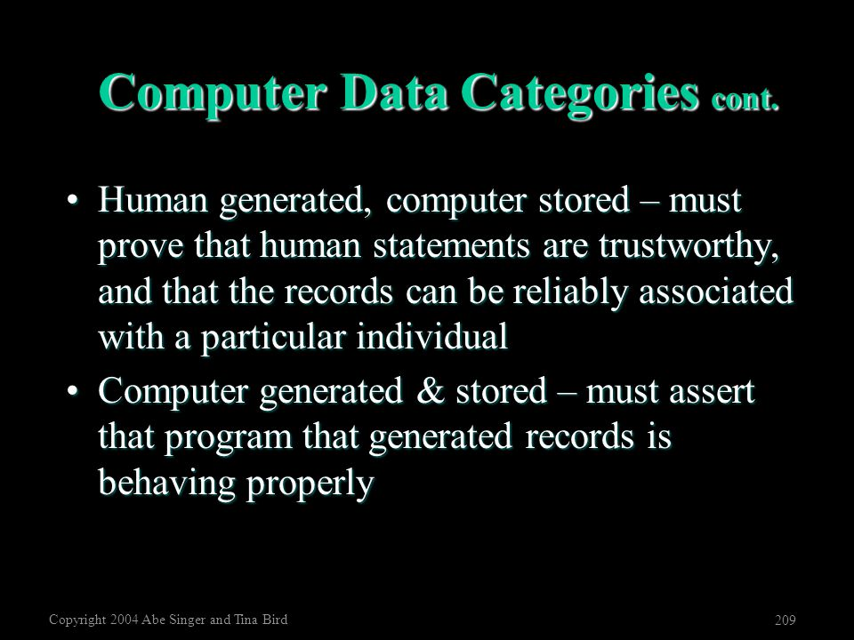 Copyright 2004 Abe Singer and Tina Bird 209 Computer Data Categories cont. Human generated, computer stored – must prove that human statements are tru