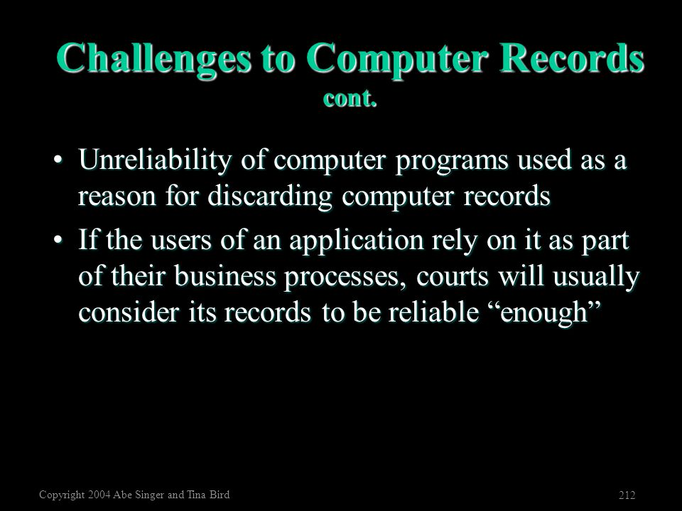 Copyright 2004 Abe Singer and Tina Bird 212 Challenges to Computer Records cont. Unreliability of computer programs used as a reason for discarding co