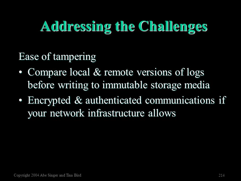 Copyright 2004 Abe Singer and Tina Bird 214 Addressing the Challenges Ease of tampering Compare local & remote versions of logs before writing to immu