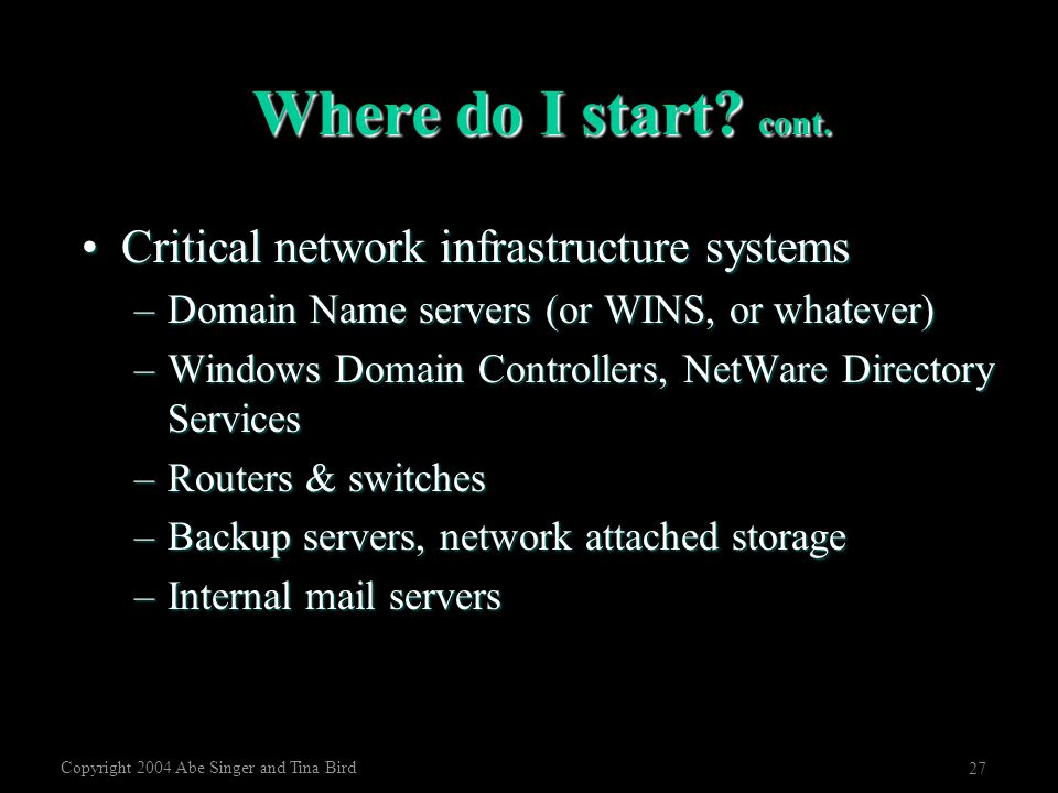 Copyright 2004 Abe Singer and Tina Bird 27 Where do I start? cont. Critical network infrastructure systemsCritical network infrastructure systems –Dom