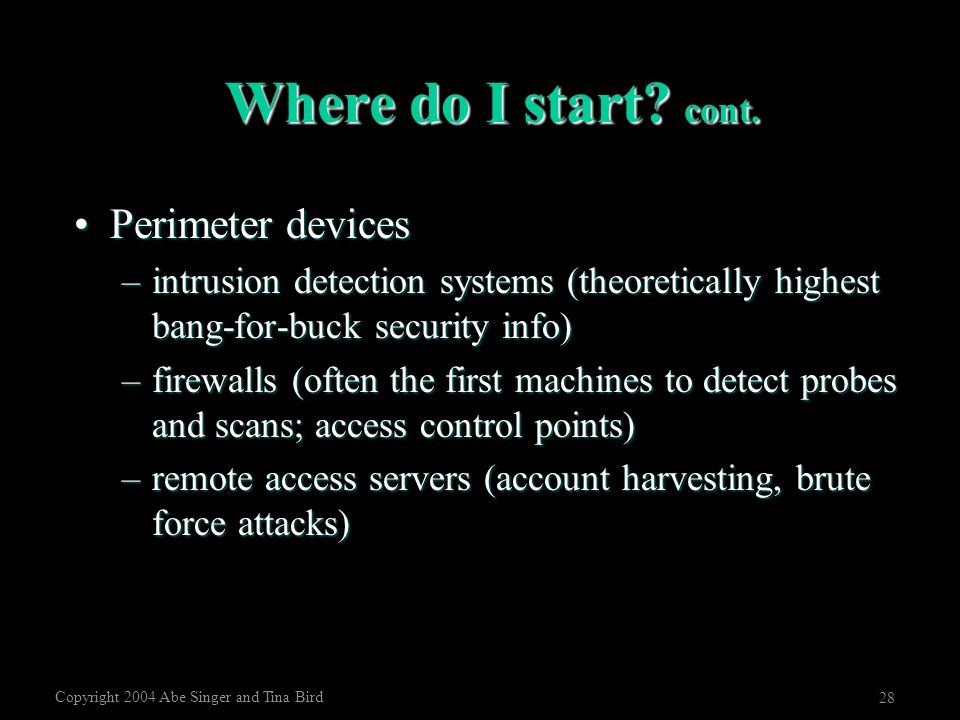Copyright 2004 Abe Singer and Tina Bird 28 Where do I start? cont. Perimeter devicesPerimeter devices –intrusion detection systems (theoretically high