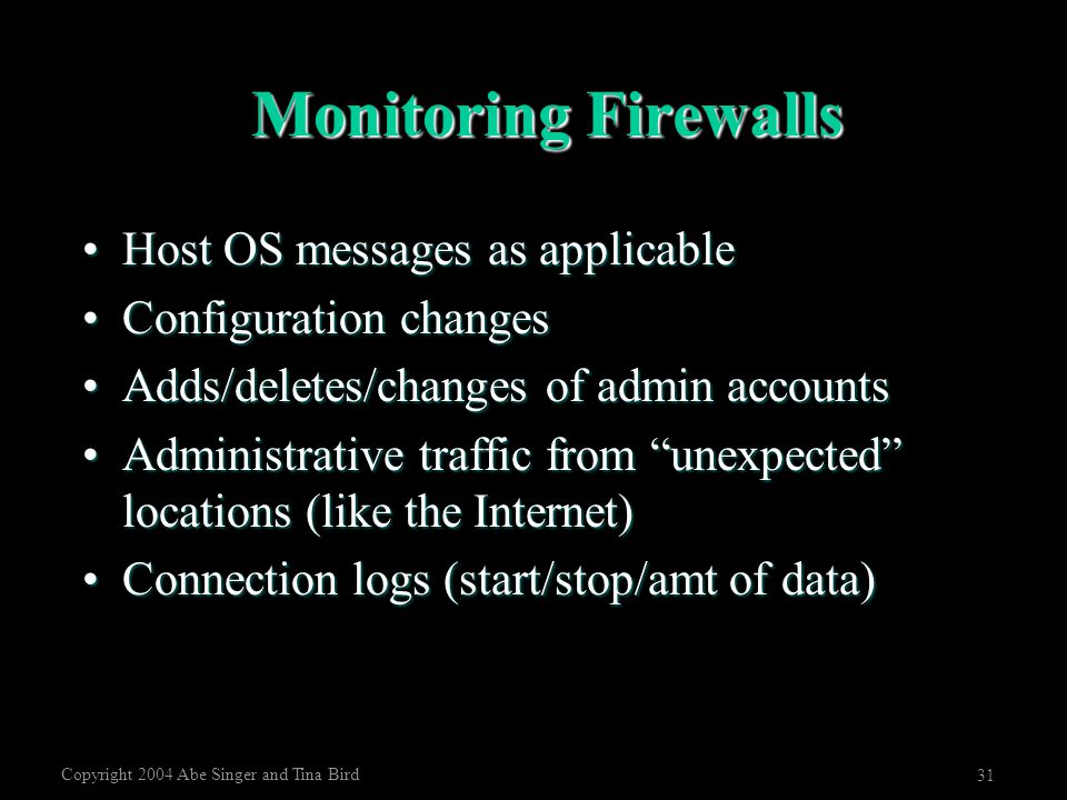 Copyright 2004 Abe Singer and Tina Bird 31 Monitoring Firewalls Host OS messages as applicableHost OS messages as applicable Configuration changesConf