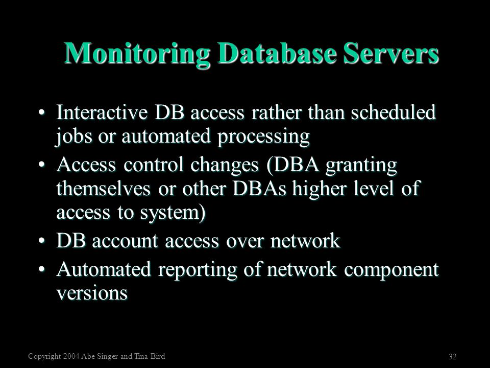 Copyright 2004 Abe Singer and Tina Bird 32 Monitoring Database Servers Interactive DB access rather than scheduled jobs or automated processingInterac