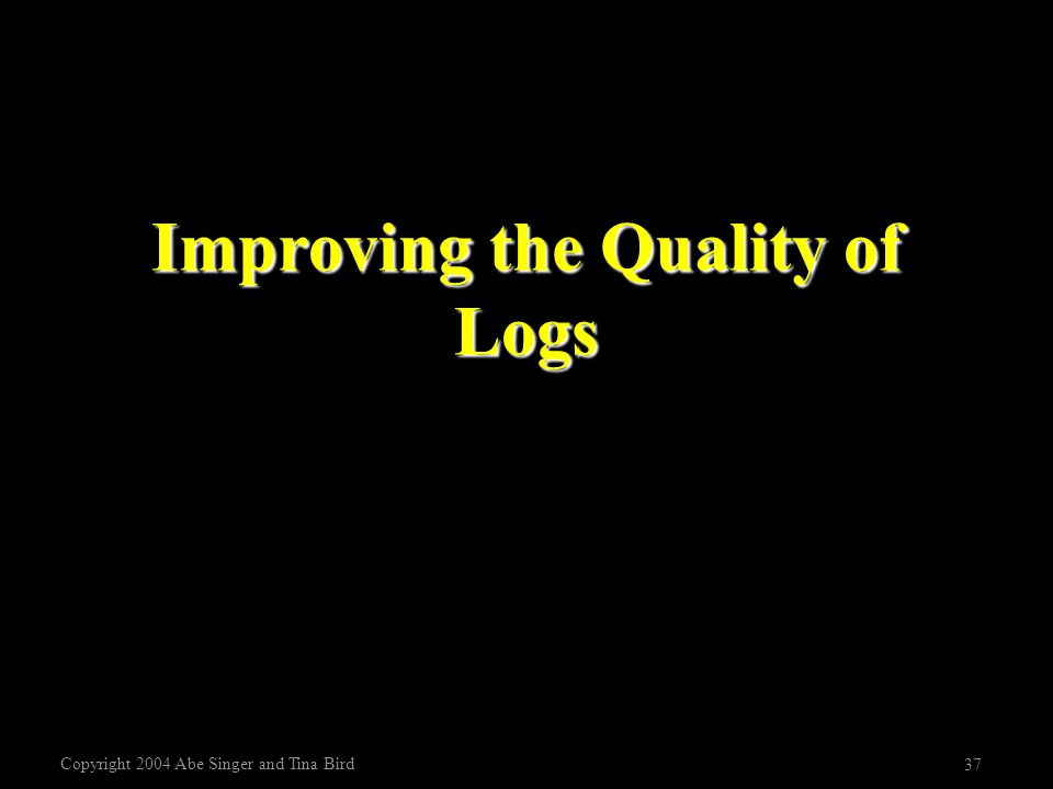 Copyright 2004 Abe Singer and Tina Bird 37 Improving the Quality of Logs