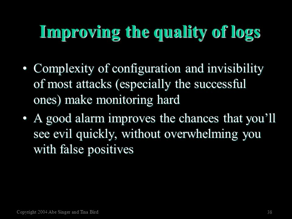 Copyright 2004 Abe Singer and Tina Bird 38 Improving the quality of logs Complexity of configuration and invisibility of most attacks (especially the