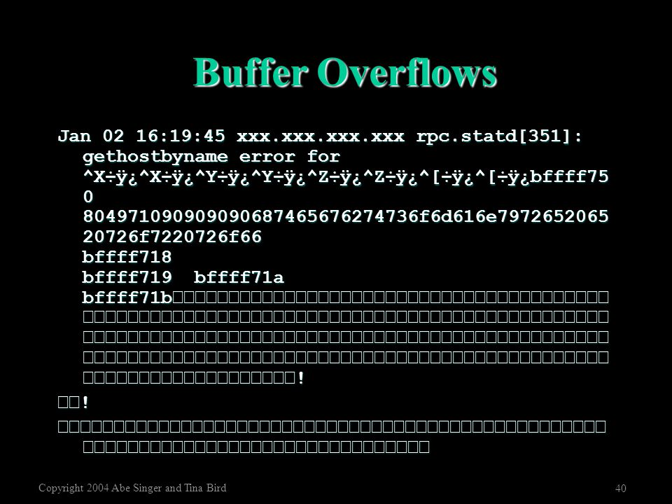 Copyright 2004 Abe Singer and Tina Bird 40 Buffer Overflows Jan 02 16:19:45 xxx.xxx.xxx.xxx rpc.statd[351]: gethostbyname error for ^X÷ÿ¿^X÷ÿ¿^Y÷ÿ¿^Y÷