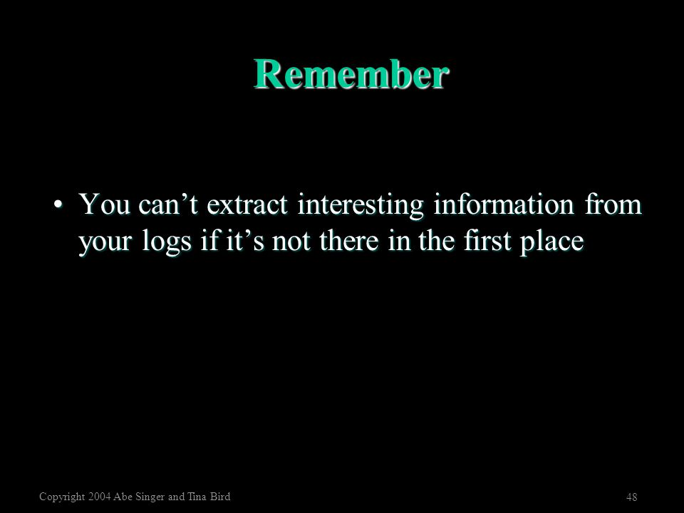 Copyright 2004 Abe Singer and Tina Bird 48 Remember You can't extract interesting information from your logs if it's not there in the first placeYou c